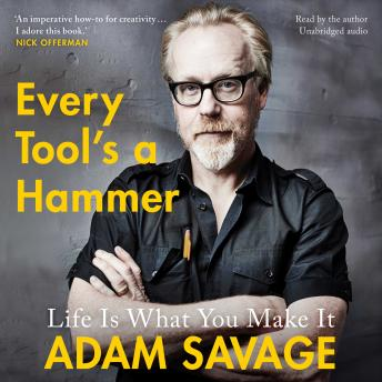 Every Tool's A Hammer: Life Is What You Make It, Adam Savage