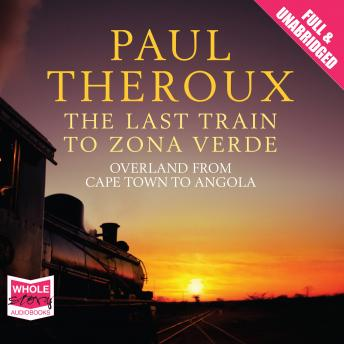 Last Train to Zona Verde: My Ultimate African Safari, Paul Theroux