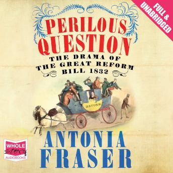 Perilous Question: The Drama of the Great Reform Bill 1832, Antonia Fraser