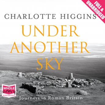 Under Another Sky: Journeys in Roman Britain, Charlotte Higgins