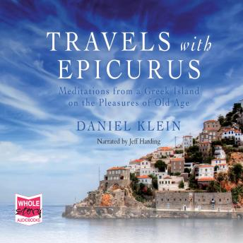 Travels with Epicurus: Meditations from a Greek Island on the Pleasures of Old Age, Daniel Klein