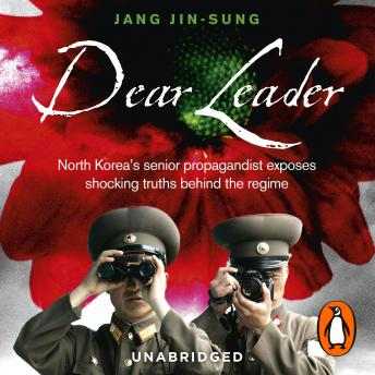 Dear Leader: North Korea's senior propagandist exposes shocking truths behind the regime, Jang Jin-sung
