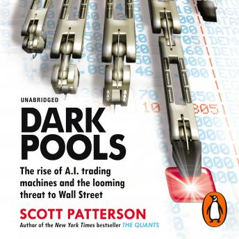 Dark Pools: The rise of A.I. trading machines and the looming threat to Wall Street, Scott Patterson