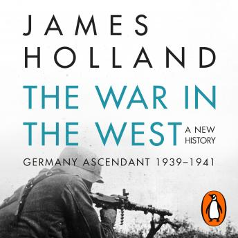 Download War in the West - A New History: Volume 1: Germany Ascendant 1939-1941 by James Holland