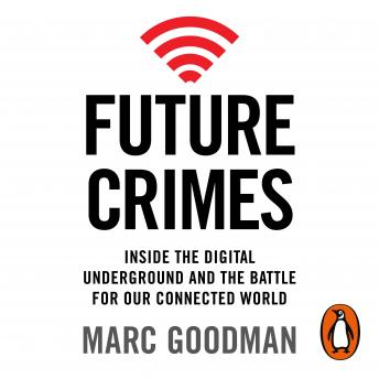 Future Crimes: Inside The Digital Underground and the Battle For Our Connected World, Marc Goodman