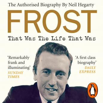 Frost: That Was The Life That Was: The Authorised Biography, Neil Hegarty