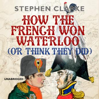 How the French Won Waterloo - or Think They Did, Stephen Clarke