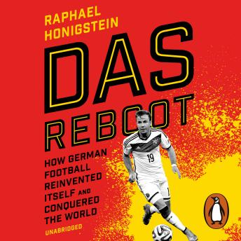 Das Reboot: How German Football Reinvented Itself and Conquered the World, Raphael Honigstein