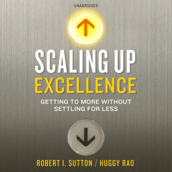 Scaling up Excellence, Hayagreeva Rao, Robert I. Sutton