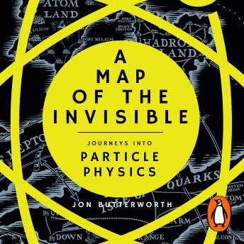 Map of the Invisible: Journeys into Particle Physics, Jon Butterworth