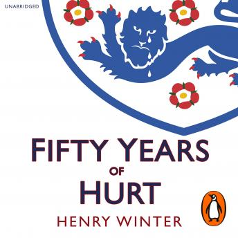 Fifty Years of Hurt: The Story of England Football and Why We Never Stop Believing, Henry Winter