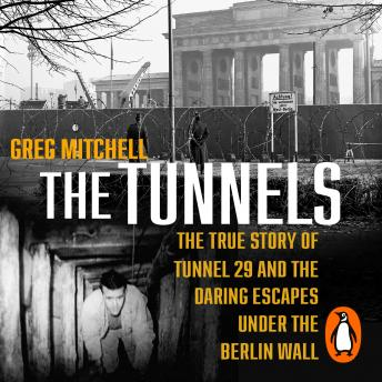 The Tunnels: The Untold Story of the Escapes Under the Berlin Wall, Greg Mitchell