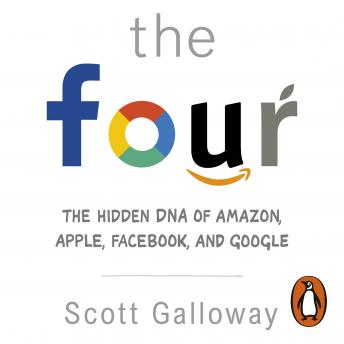 Four: The Hidden DNA of Amazon, Apple, Facebook and Google, Scott Galloway