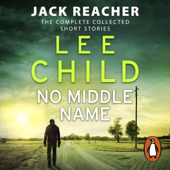 No Middle Name: The Complete Collected Jack Reacher Stories, Lee Child