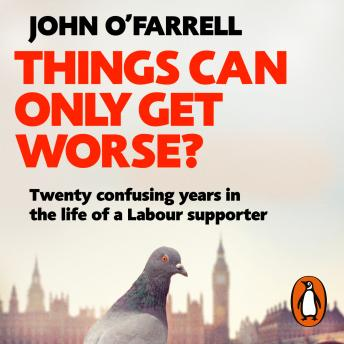 Things Can Only Get Worse?: Twenty confusing years in the life of a Labour supporter, John O'Farrell