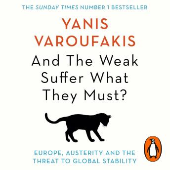 And The Weak Suffer What They Must?: Europe, Austerity and the Threat to Global Stability, Yanis Varoufakis