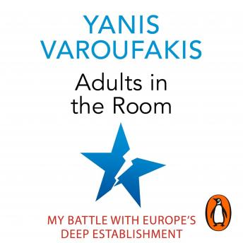 Adults In The Room: My Battle With Europe's Deep Establishment, Yanis Varoufakis