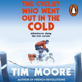 Cyclist Who Went Out in the Cold: Adventures Along the Iron Curtain Trail, Audio book by Tim Moore