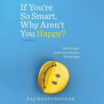 If You're So Smart, Why Aren't You Happy?: How to turn career success into life success, Raj Raghunathan
