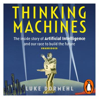 Download Thinking Machines: The inside story of Artificial Intelligence and our race to build the future by Luke Dormehl