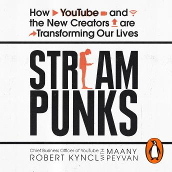 Streampunks: How YouTube and the New Creators are Transforming Our Lives, Maany Peyvan, Robert Kyncl