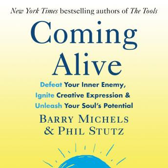 Coming Alive: 4 Tools to Defeat Your Inner Enemy, Ignite Creative Expression and Unleash Your Soul's Potential, Barry Michels, Phil Stutz