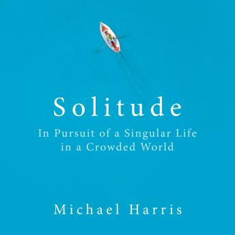 Solitude: In Pursuit of a Singular Life in a Crowded World, Michael Harris