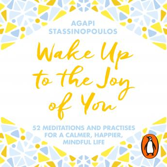 Wake Up To The Joy Of You: 52 Meditations And Practices For A Calmer, Happier, More Mindful Life, Agapi Stassinopoulos