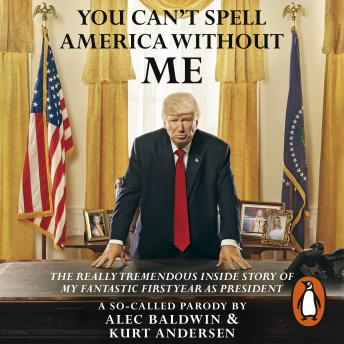 Download You Can't Spell America Without Me: The Really Tremendous Inside Story of My Fantastic First Year as President Donald J. Trump (A So-Called Parody) by Kurt Andersen, Alec Baldwin