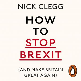How To Stop Brexit (And Make Britain Great Again), Nick Clegg