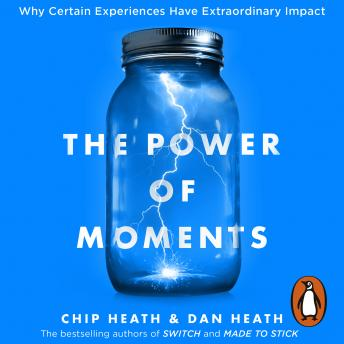 Power of Moments: Why Certain Experiences Have Extraordinary Impact, Dan Heath, Chip Heath