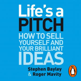 Life's a Pitch: How to Sell Yourself and Your Brilliant Ideas, Roger Mavity, Stephen Bayley