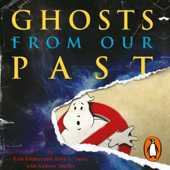 Ghosts from Our Past: Both Literally and Figuratively: The Study of the Paranormal, Abby L Yates, Erin Gilbert