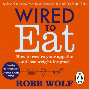 Wired to Eat: How to Rewire Your Appetite and Lose Weight for Good, Robb Wolf