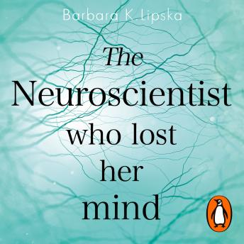 Download Neuroscientist Who Lost Her Mind: A Memoir of Madness and Recovery by Barbara K.Lipska