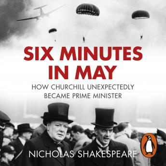 Download Six Minutes in May: How Churchill Unexpectedly Became Prime Minister by Nicholas Shakespeare