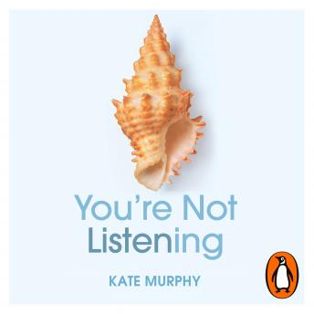 Download You're Not Listening: What You're Missing and Why It Matters by Kate Murphy