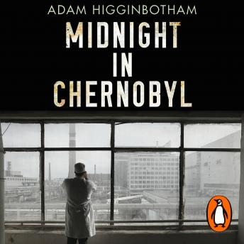 Download Midnight in Chernobyl: The Untold Story of the World's Greatest Nuclear Disaster by Adam Higginbotham