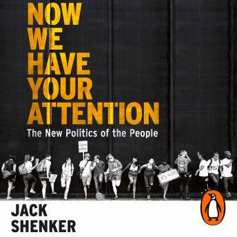 Now We Have Your Attention: The New Politics of the People, Jack Shenker