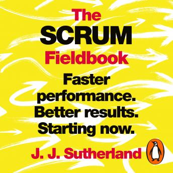 Scrum Fieldbook: Faster performance. Better results. Starting now., J.J. Sutherland