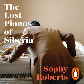 Download Lost Pianos of Siberia: In search of Russia's remarkable survivors by Sophy Roberts