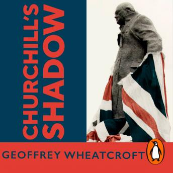 Churchill's Shadow: An Astonishing Life and a Dangerous Legacy