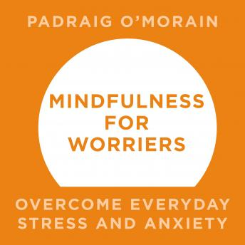 Mindfulness for Worriers: Overcome Everyday Stress and Anxiety, Padraig O'Morain