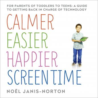 Calmer, Easier, Happier Screen Time: A parent's guide to staying in charge of technology from toddlers to teens, Noel Janis-Norton