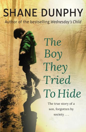 Boy They Tried to Hide: The true story of a son, forgotten by society, Shane Dunphy