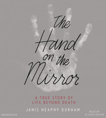 Hand on the Mirror: A True Story of Life Beyond Death, Janis Heaphy Durham