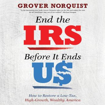 Download End the IRS Before It Ends Us: How to Restore a Low Tax, High Growth, Wealthy America by Grover Norquist