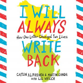 Download I Will Always Write Back: How One Letter Changed Two Lives by Caitlin Alifirenka, Martin Ganda, Liz Welch
