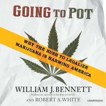 Going to Pot: Why the Rush to Legalize Marijuana Is Harming America, Robert A. White, William J. Bennett