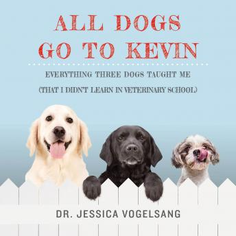 All Dogs Go to Kevin: Everything Three Dogs Taught Me (That I Didn't Learn in Veterinary School), Jessica Vogelsang
